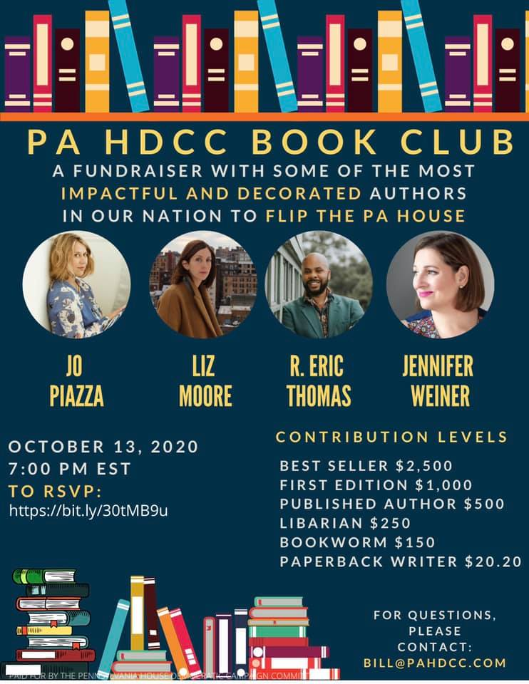 Image may contain: 4 people, text that says 'PA HDCC BOOK CLUB AFUNDRAISER WITH SOME OF THE MOST IMPACTFUL AND DECORATED AUTHORS IN OUR NATION TO FLIP THE PA HOUSE JO PIAZZA LIZ MOORE R. ERIC THOMAS JENNIFER WEINER OCTOBER 13, 2020 7:00 PM EST TO RSVP: https://bit.ly/30tMB9u CONTRIBUTION LEVELS BEST SELLER $2,500 FIRST EDITION $1,000 PUBLISHED AUTHOR $500 LIBARIAN $250 BOOKWORM $150 PAPERBACK WRITER $20.20 FOR QUESTIONS, PLEASE CONTACT: BILL@PAHDCC.COM'